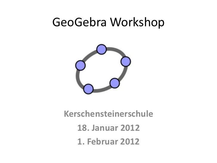 GeoGebra Workshop Kerschensteinerschule    18. Januar 2012    1. Februar 2012