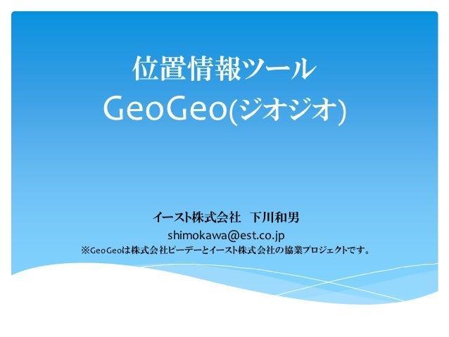 位置情報ツール  GeoGeo(ジオジオ)         イースト株式会社 下川和男          shimokawa@est.co.jp※GeoGeoは株式会社ピーデーとイースト株式会社の協業プロジェクトです。