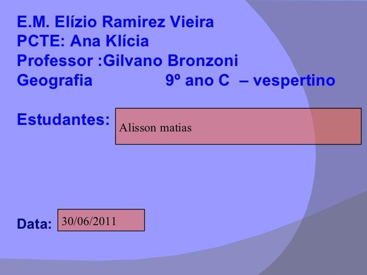 E.M. Elízio Ramirez Vieira PCTE: Ana Klícia Professor :Gilvano Bronzoni  Geografia  9º ano C  – vespertino Estudantes:  Da...