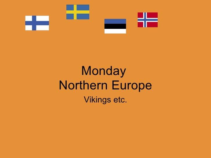 Monday  Northern Europe Vikings etc.