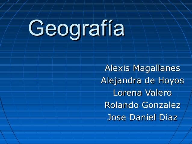 GeografíaGeografía Alexis MagallanesAlexis Magallanes Alejandra de HoyosAlejandra de Hoyos Lorena ValeroLorena Valero Rola...
