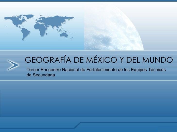 GEOGRAFÍA DE MÉXICO Y DEL MUNDO Tercer Encuentro Nacional de Fortalecimiento de los Equipos Técnicos de Secundaria