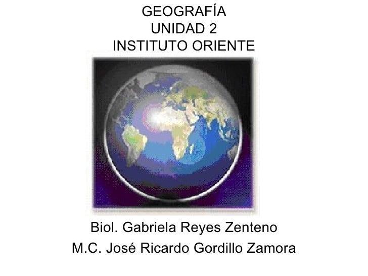 GEOGRAFÍA UNIDAD 2 INSTITUTO ORIENTE Biol. Gabriela Reyes Zenteno M.C. José Ricardo Gordillo Zamora