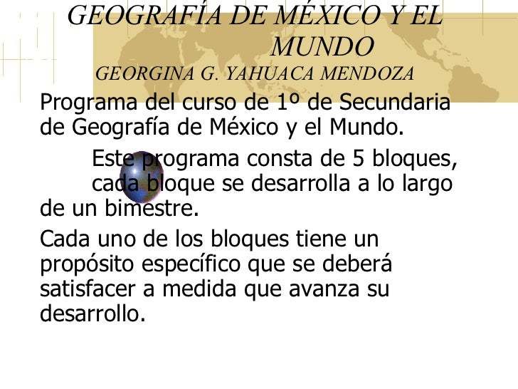 GEOGRAFÍA DE MÉXICO Y EL   MUNDO GEORGINA G. YAHUACA MENDOZA Programa del curso de 1º de Secundaria de Geografía de México...