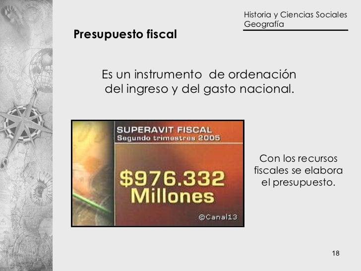 Presupuesto fiscal   Es un instrumento  de ordenación  del ingreso y del gasto nacional.   Con los recursos fiscales se el...