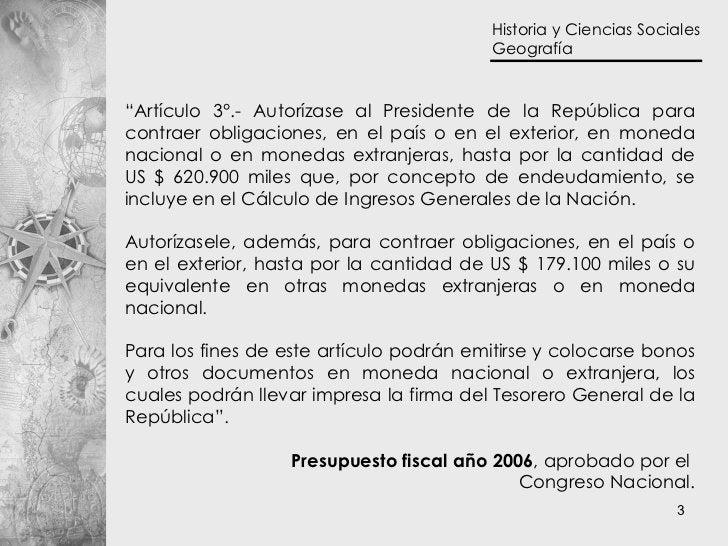 """"""" Artículo 3°.- Autorízase al Presidente de la República para contraer obligaciones, en el país o en el exterior, en moned..."""