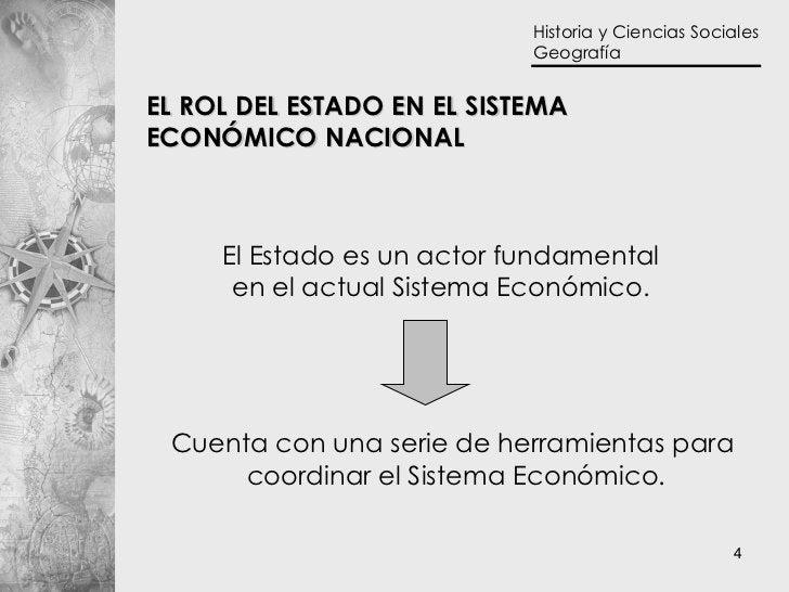 EL ROL DEL ESTADO EN EL SISTEMA  ECONÓMICO NACIONAL El Estado es un actor fundamental en el actual Sistema Económico. Cuen...