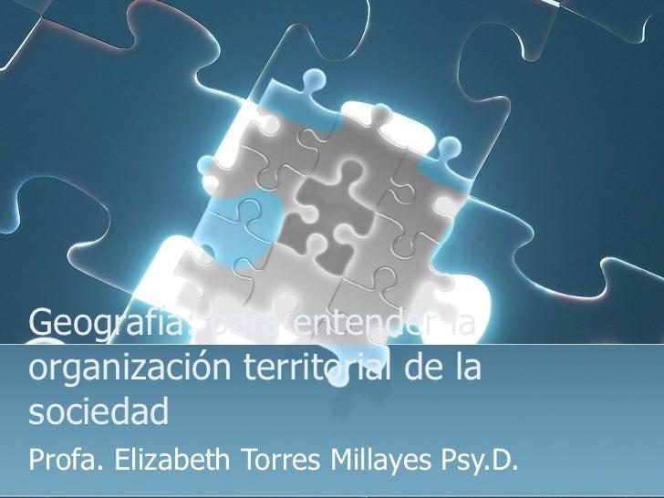 Geografía: para entender la organización territorial de la sociedad  Profa. Elizabeth Torres Millayes Psy.D.