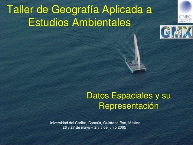 Universidad del Caribe, Cancún, Quintana Roo, México 26 y 27 de mayo – 2 y 3 de junio 2005 Taller de Geografía Aplicada a ...