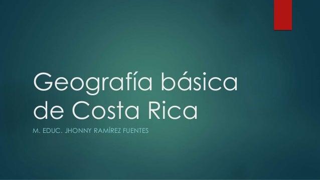 Geografía básica de Costa Rica M. EDUC. JHONNY RAMÍREZ FUENTES