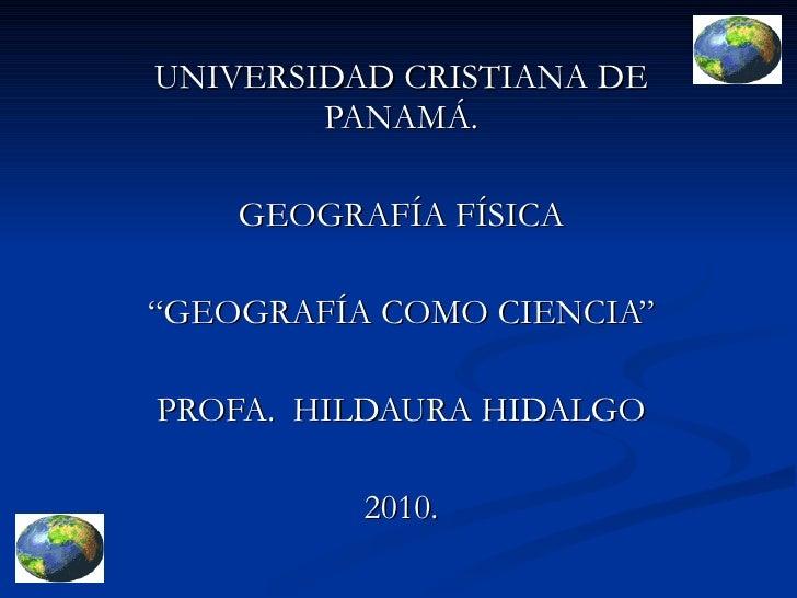 """UNIVERSIDAD CRISTIANA DE PANAMÁ. GEOGRAFÍA FÍSICA """"GEOGRAFÍA COMO CIENCIA"""" PROFA.  HILDAURA HIDALGO 2010."""