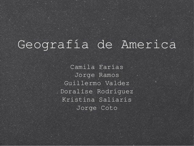 Geografía de America Camila Farías Jorge Ramos Guillermo Valdez Doralise Rodríguez Kristina Saliaris Jorge Coto