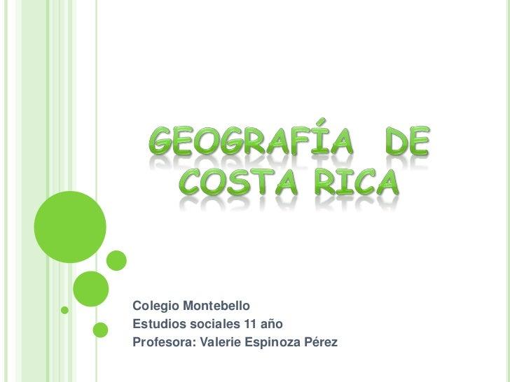 Geografía  de Costa Rica<br />Colegio Montebello<br />Estudios sociales 11 año<br />Profesora: Valerie Espinoza Pérez<br />