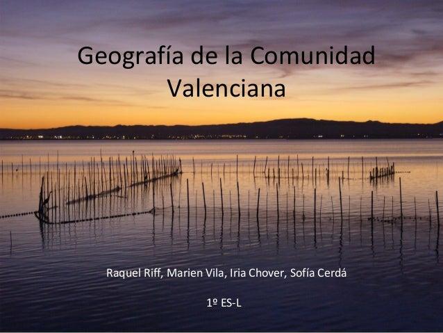 Geografía de la ComunidadValencianaRaquel Riff, Marien Vila, Iria Chover, Sofía Cerdá1º ES-L