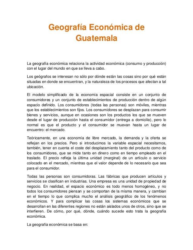 Geografía Económica de Guatemala La geografía económica relaciona la actividad económica (consumo y producción) con el lug...