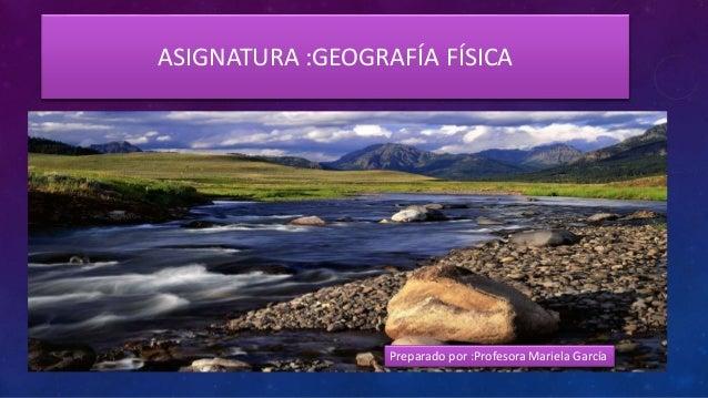 ASIGNATURA :GEOGRAFÍA FÍSICA Preparado por :Profesora Mariela García