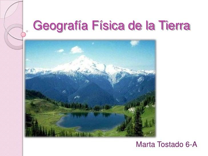 Geografía Física de la Tierra<br />Marta Tostado 6-A<br />