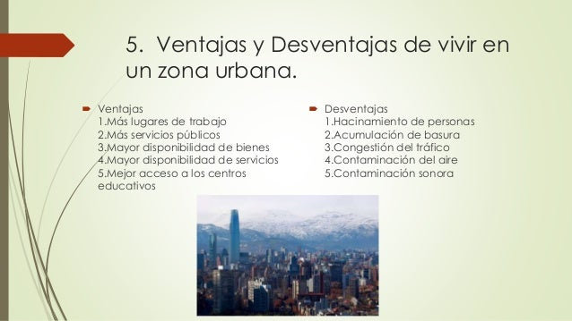 ventajas y desventajas de vivir en una gran ciudad Desde mi punto de vista, me parece que es mejor vivir y residir en una ciudad por sus ventajas y desventajas que son : la ciudad tiene diferentes tipos de ventajas.