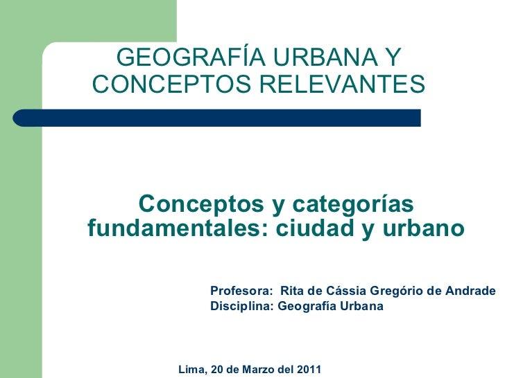 Conceptos y categorías fundamentales: ciudad y urbano GEOGRAFÍA URBANA Y CONCEPTOS RELEVANTES Profesora:  Rita de Cássia G...