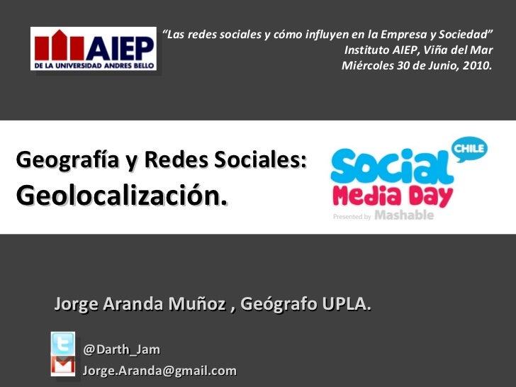 """Geografía y Redes Sociales: Geolocalización. Jorge Aranda Muñoz , Geógrafo UPLA. @Darth_Jam [email_address] """" Las redes so..."""