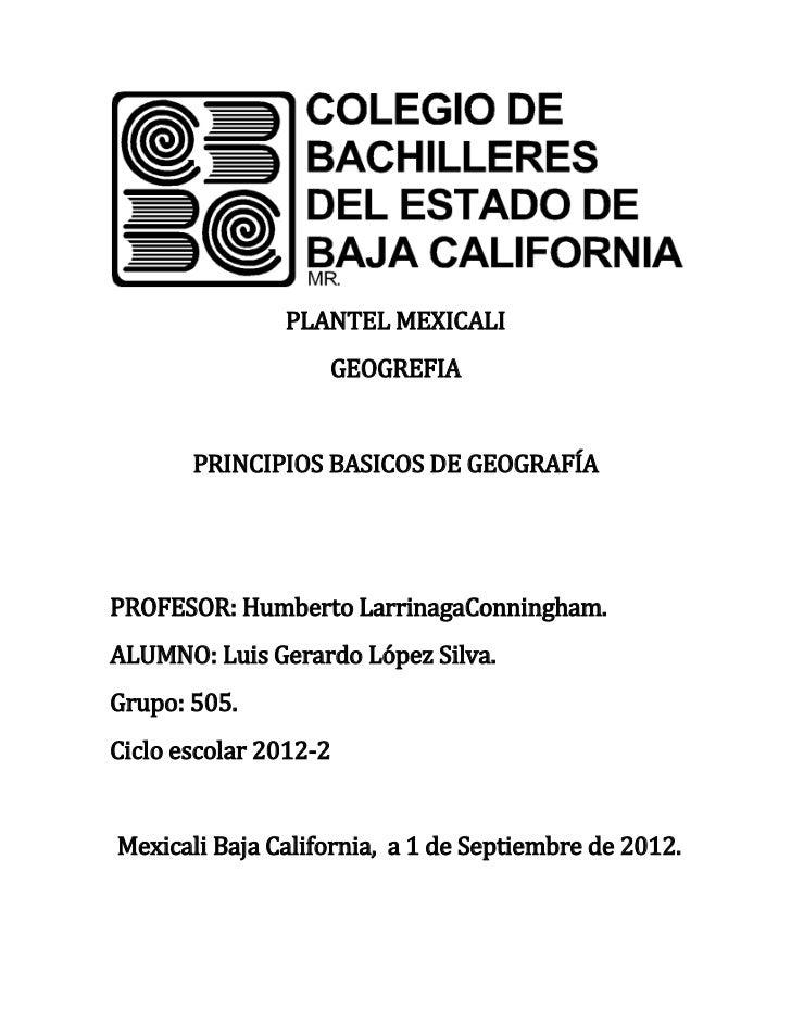 PLANTEL MEXICALI                   GEOGREFIA       PRINCIPIOS BASICOS DE GEOGRAFÍAPROFESOR: Humberto LarrinagaConningham.A...