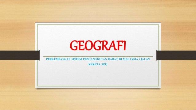 GEOGRAFI PERKEMBANGAN SISTEM PENGANGKUTAN DARAT DI MALAYSIA (JALAN KERETA API)