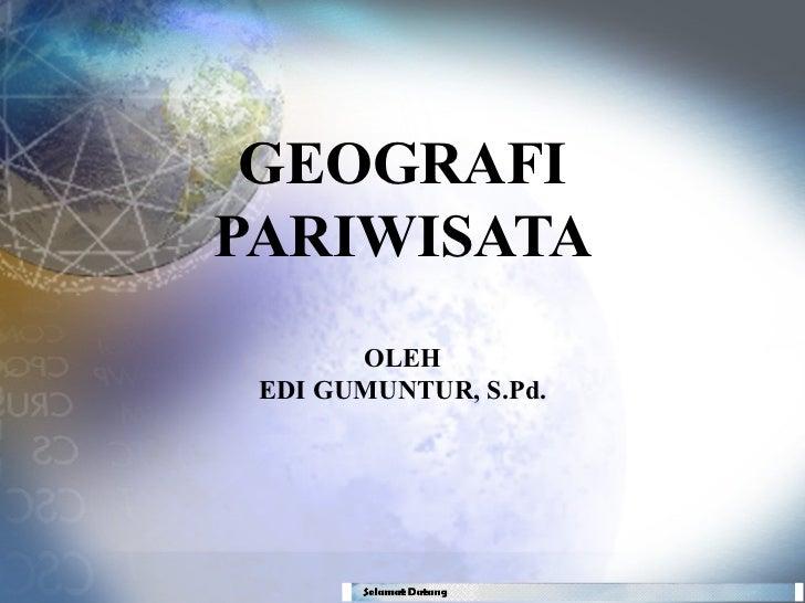 GEOGRAFIPARIWISATA       OLEH EDI GUMUNTUR, S.Pd.