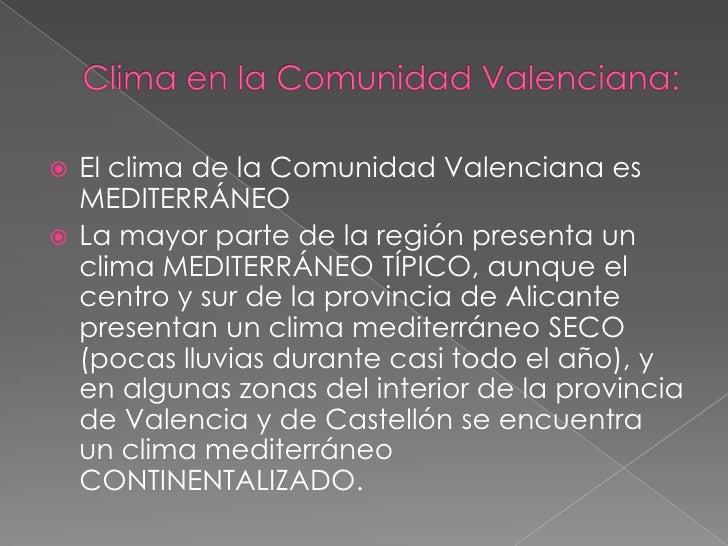 Clima en la Comunidad Valenciana:<br />El clima de la Comunidad Valenciana es MEDITERRÁNEO<br />La mayor parte de la regió...