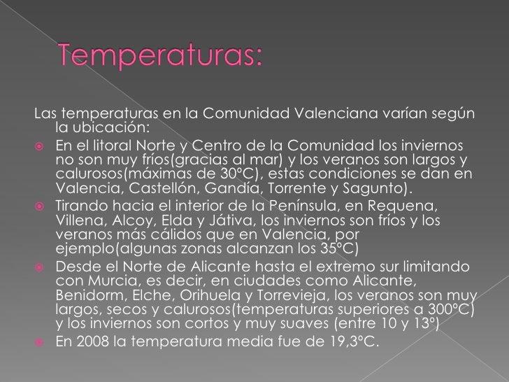 Temperaturas:<br />Las temperaturas en la Comunidad Valenciana varían según la ubicación:<br />En el litoral Norte y Centr...