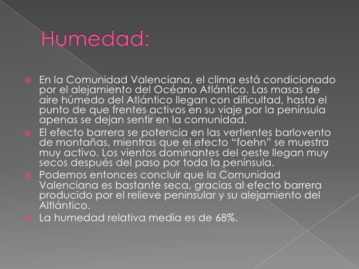 Humedad:<br />En la Comunidad Valenciana, el clima está condicionado por el alejamiento del Océano Atlántico. Las masas de...