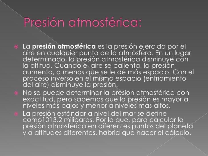 Presión atmosférica:<br />La presión atmosférica es la presión ejercida por el aire en cualquier punto de la atmósfera. En...