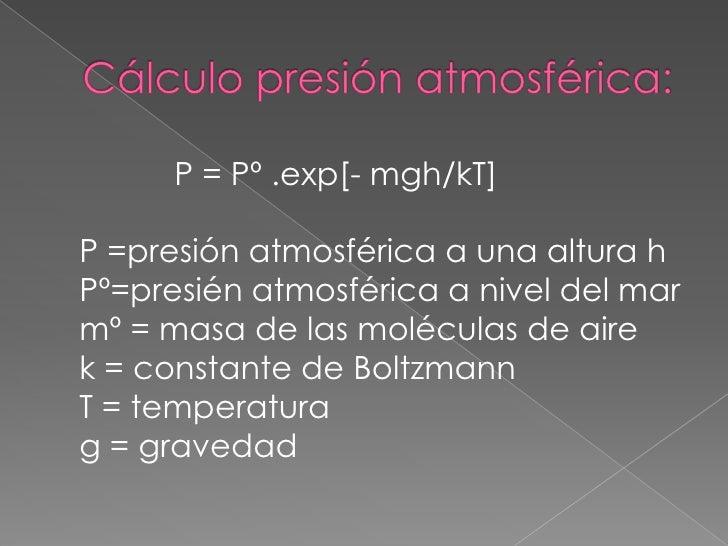 Cálculo presión atmosférica:<br />              P = Pº .exp[- mgh/kT]P =presión atmosférica a una altura hPº=presién atmos...