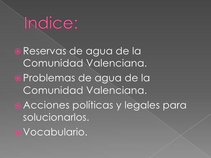 Indice:<br />Reservas de agua de la Comunidad Valenciana.<br />Problemas de agua de la Comunidad Valenciana.<br />Acciones...