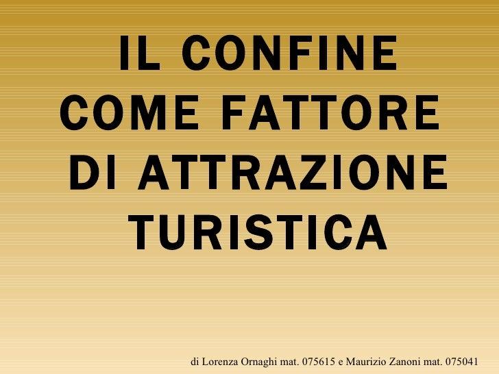 di Lorenza Ornaghi mat. 075615 e Maurizio Zanoni mat. 075041 IL CONFINE COME FATTORE  DI ATTRAZIONE TURISTICA