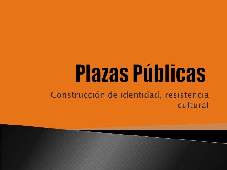 Plazas Públicas<br />Construcción de identidad, resistencia cultural<br />