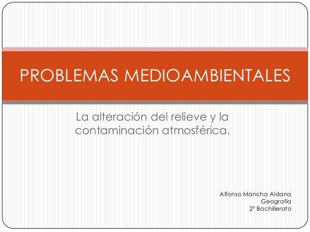 La alteración del relieve y la contaminación atmosférica. PROBLEMAS MEDIOAMBIENTALES Alfonso Mancha Aldana Geografía 2º Ba...