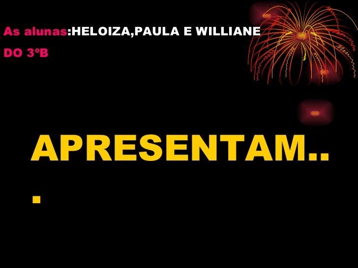 As alunas :HELOIZA,PAULA E WILLIANE DO 3ºB APRESENTAM...