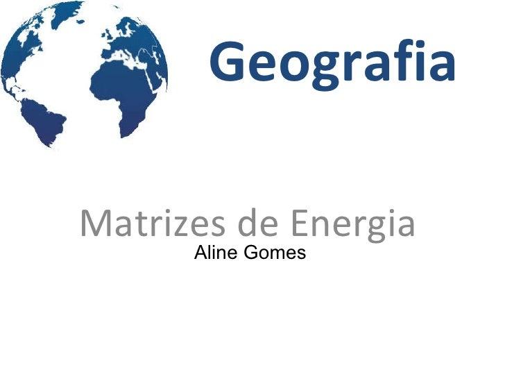 Geografia Matrizes de Energia Aline Gomes