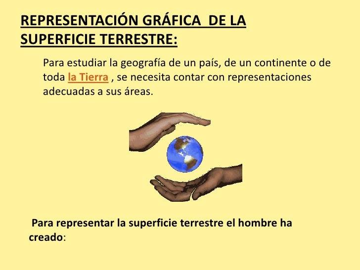 REPRESENTACIÓN GRÁFICA DE LASUPERFICIE TERRESTRE:   Para estudiar la geografía de un país, de un continente o de   toda la...