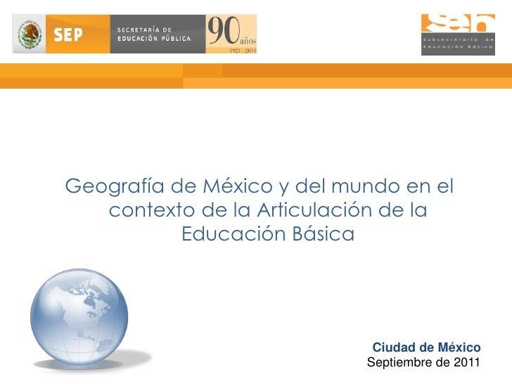 Geografía de México y del mundo en el   contexto de la Articulación de la           Educación Básica                      ...