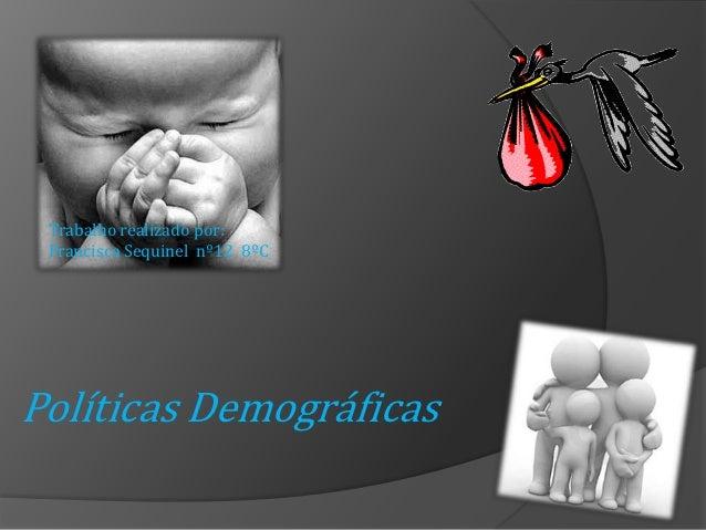 Trabalho realizado por: Francisca Sequinel nº12 8ºCPolíticas Demográficas