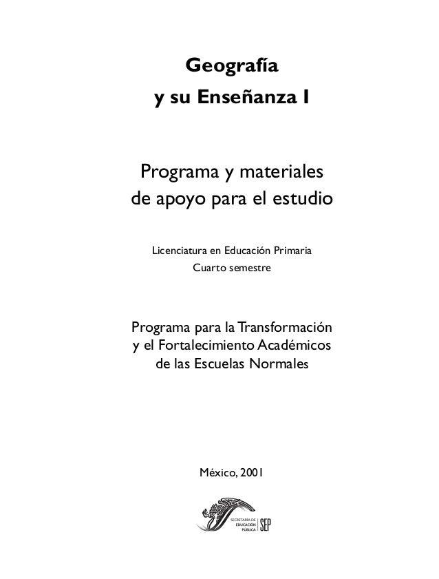 Geografíay su Enseñanza IPrograma y materialesde apoyo para el estudioLicenciatura en Educación PrimariaCuarto semestrePro...