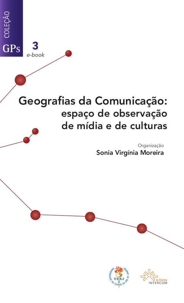Geografias da Comunicação:espaço de observaçãode mídia e de culturasOrganizaçãoSonia Virgínia Moreira3