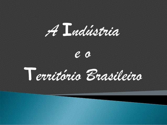 A Indústriae oTerritório Brasileiro