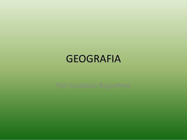 GEOGRAFIA Por Gustavo Riquelme