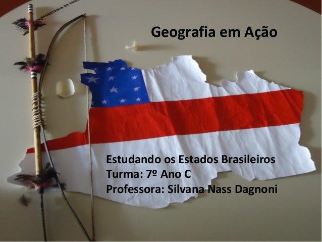 Estudando os Estados Brasileiros Turma: 7º Ano C Professora: Silvana Nass Dagnoni Geografia em Ação