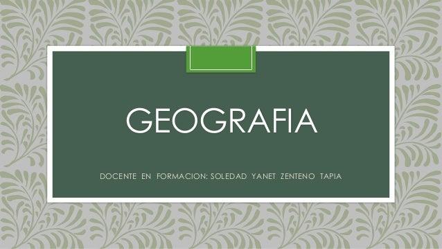 GEOGRAFIA  DOCENTE EN FORMACION: SOLEDAD YANET ZENTENO TAPIA