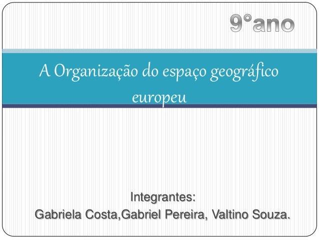 A Organização do espaço geográfico  europeu  Integrantes:  Gabriela Costa,Gabriel Pereira, Valtino Souza.