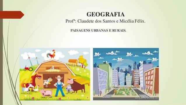 GEOGRAFIA Profª: Claudete dos Santos e Micélia Félix. PAISAGENS URBANAS E RURAIS.