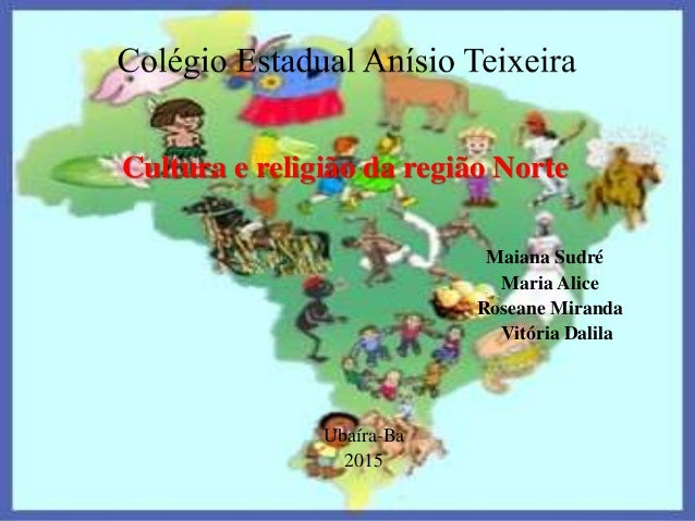 Cultura e religião da região Norte Maiana Sudré Maria Alice Roseane Miranda Vitória Dalila Ubaíra-Ba 2015